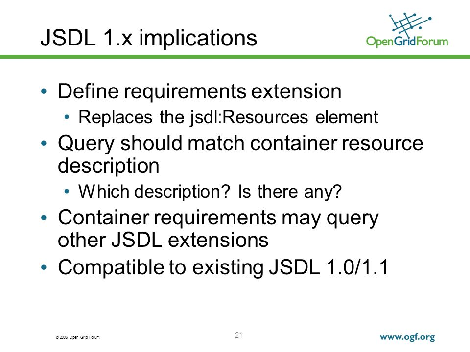 © 2006 Open Grid Forum 21 JSDL 1.x implications Define requirements extension Replaces the jsdl:Resources element Query should match container resource description Which description.