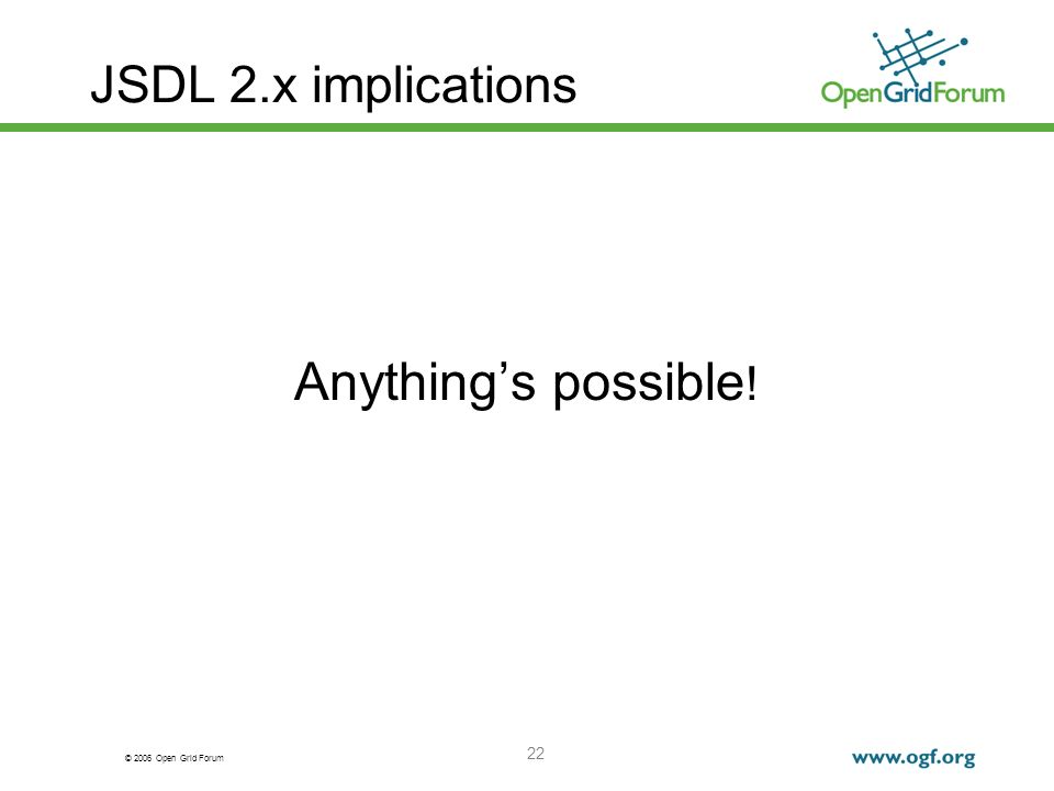© 2006 Open Grid Forum 22 JSDL 2.x implications Anythings possible !