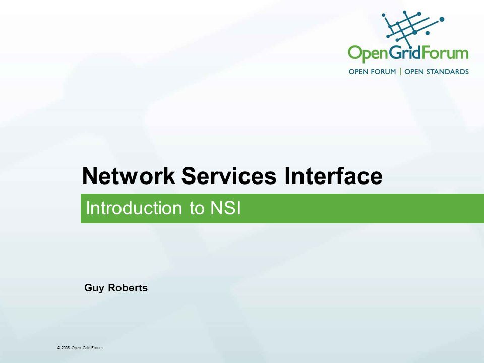 © 2006 Open Grid Forum Network Services Interface Introduction to NSI Guy Roberts