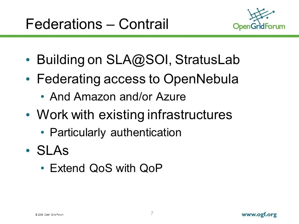 © 2006 Open Grid Forum Federations – Contrail Building on SLA@SOI, StratusLab Federating access to OpenNebula And Amazon and/or Azure Work with existi
