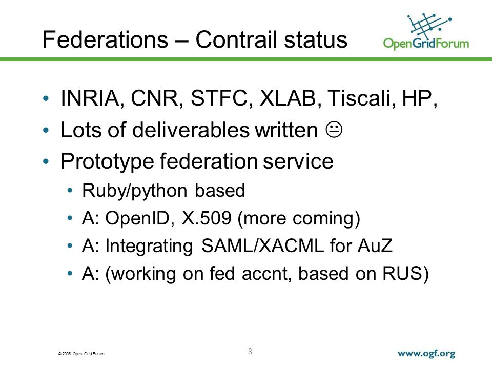 © 2006 Open Grid Forum Federations – Contrail status INRIA, CNR, STFC, XLAB, Tiscali, HP, Lots of deliverables written Prototype federation service Ru