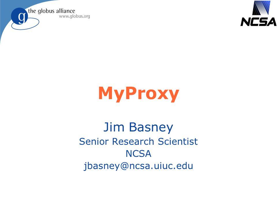MyProxy Jim Basney Senior Research Scientist NCSA jbasney@ncsa.uiuc.edu