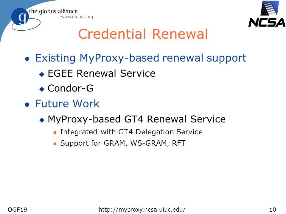 OGF19http://myproxy.ncsa.uiuc.edu/10 Credential Renewal l Existing MyProxy-based renewal support u EGEE Renewal Service u Condor-G l Future Work u MyProxy-based GT4 Renewal Service l Integrated with GT4 Delegation Service l Support for GRAM, WS-GRAM, RFT