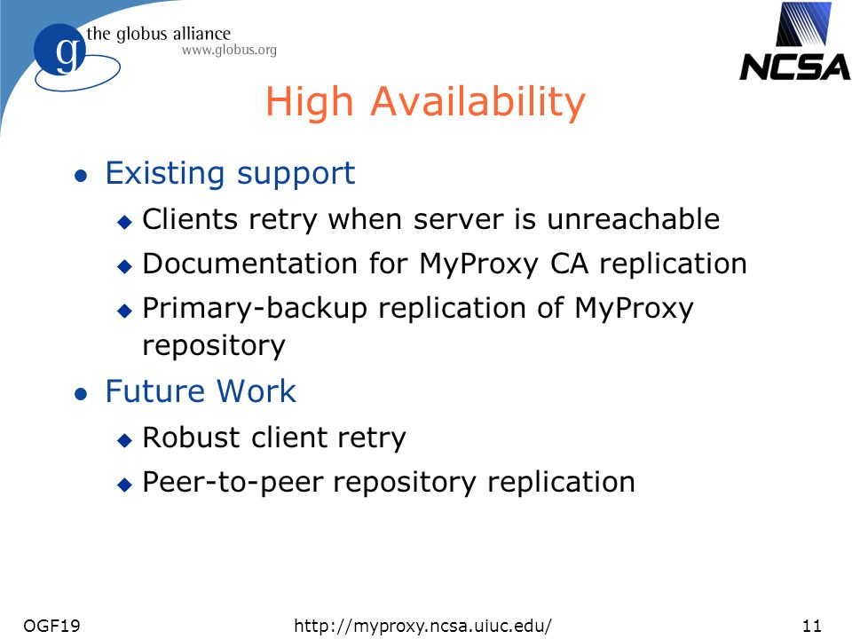 OGF19http://myproxy.ncsa.uiuc.edu/11 High Availability l Existing support u Clients retry when server is unreachable u Documentation for MyProxy CA replication u Primary-backup replication of MyProxy repository l Future Work u Robust client retry u Peer-to-peer repository replication