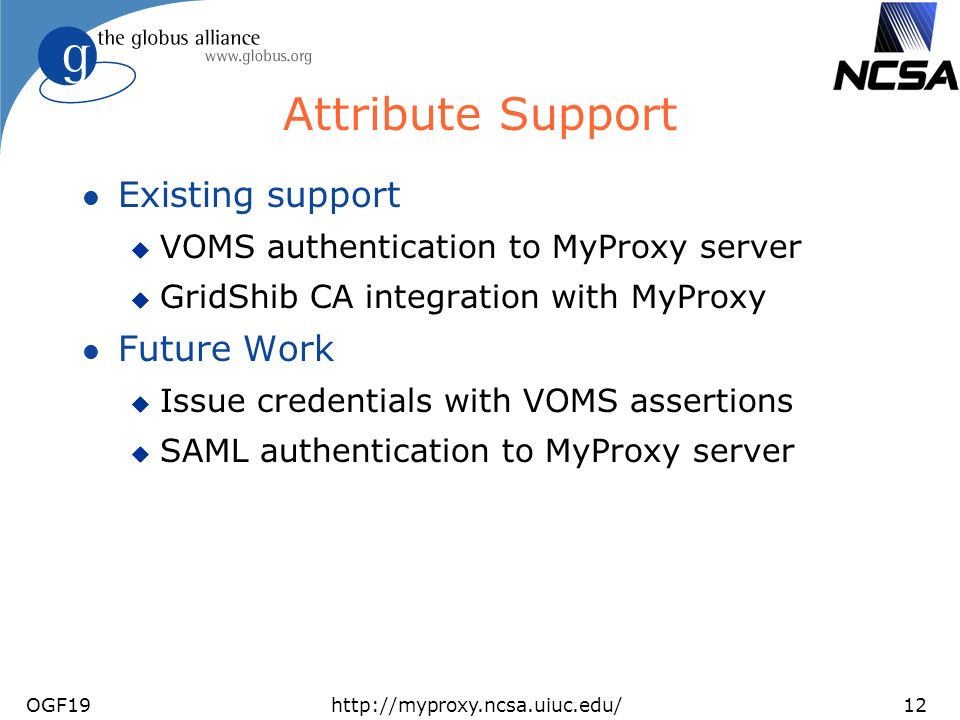 OGF19http://myproxy.ncsa.uiuc.edu/12 Attribute Support l Existing support u VOMS authentication to MyProxy server u GridShib CA integration with MyProxy l Future Work u Issue credentials with VOMS assertions u SAML authentication to MyProxy server