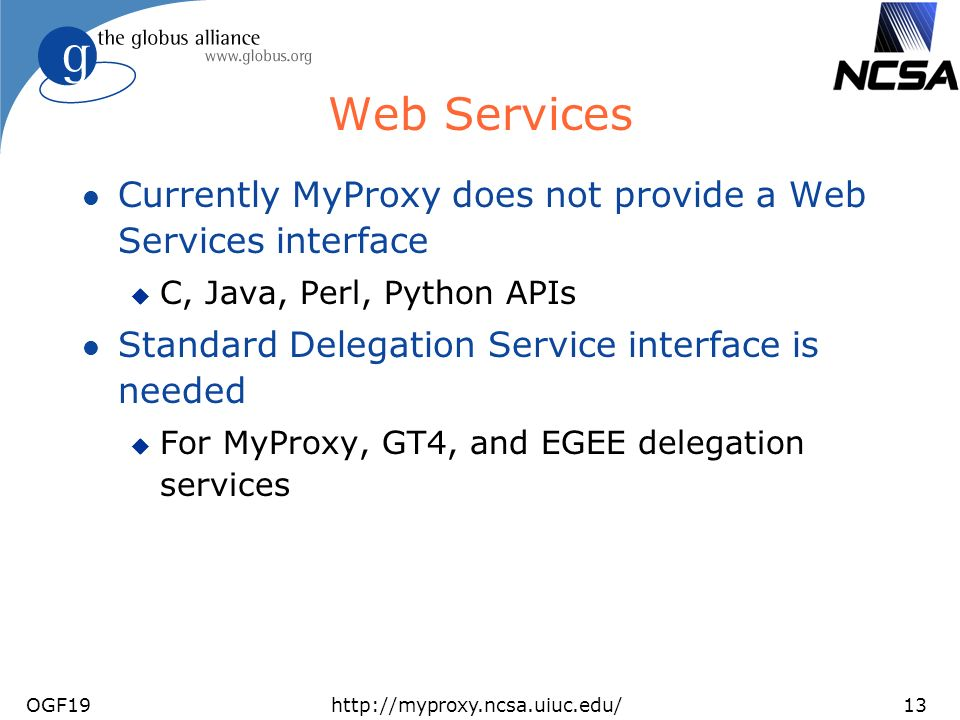 OGF19http://myproxy.ncsa.uiuc.edu/13 Web Services l Currently MyProxy does not provide a Web Services interface u C, Java, Perl, Python APIs l Standard Delegation Service interface is needed u For MyProxy, GT4, and EGEE delegation services