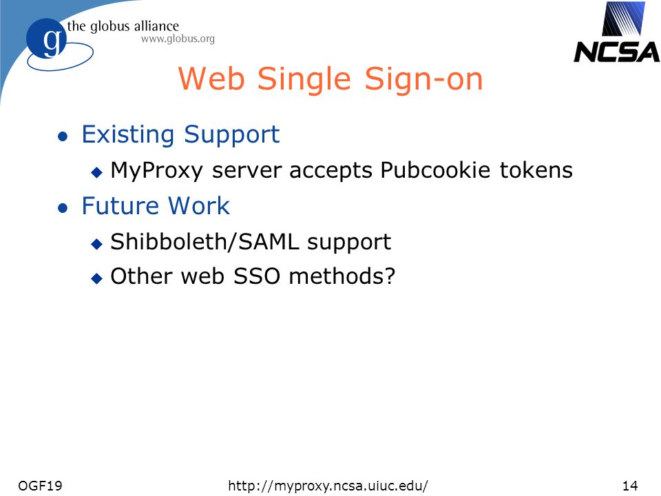 OGF19http://myproxy.ncsa.uiuc.edu/14 Web Single Sign-on l Existing Support u MyProxy server accepts Pubcookie tokens l Future Work u Shibboleth/SAML support u Other web SSO methods