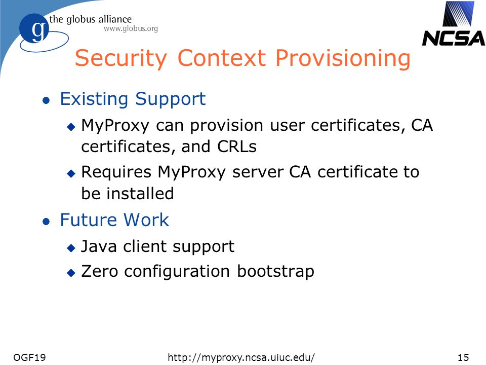 OGF19http://myproxy.ncsa.uiuc.edu/15 Security Context Provisioning l Existing Support u MyProxy can provision user certificates, CA certificates, and CRLs u Requires MyProxy server CA certificate to be installed l Future Work u Java client support u Zero configuration bootstrap