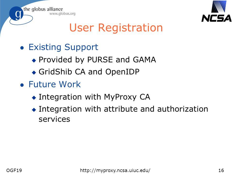 OGF19http://myproxy.ncsa.uiuc.edu/16 User Registration l Existing Support u Provided by PURSE and GAMA u GridShib CA and OpenIDP l Future Work u Integ