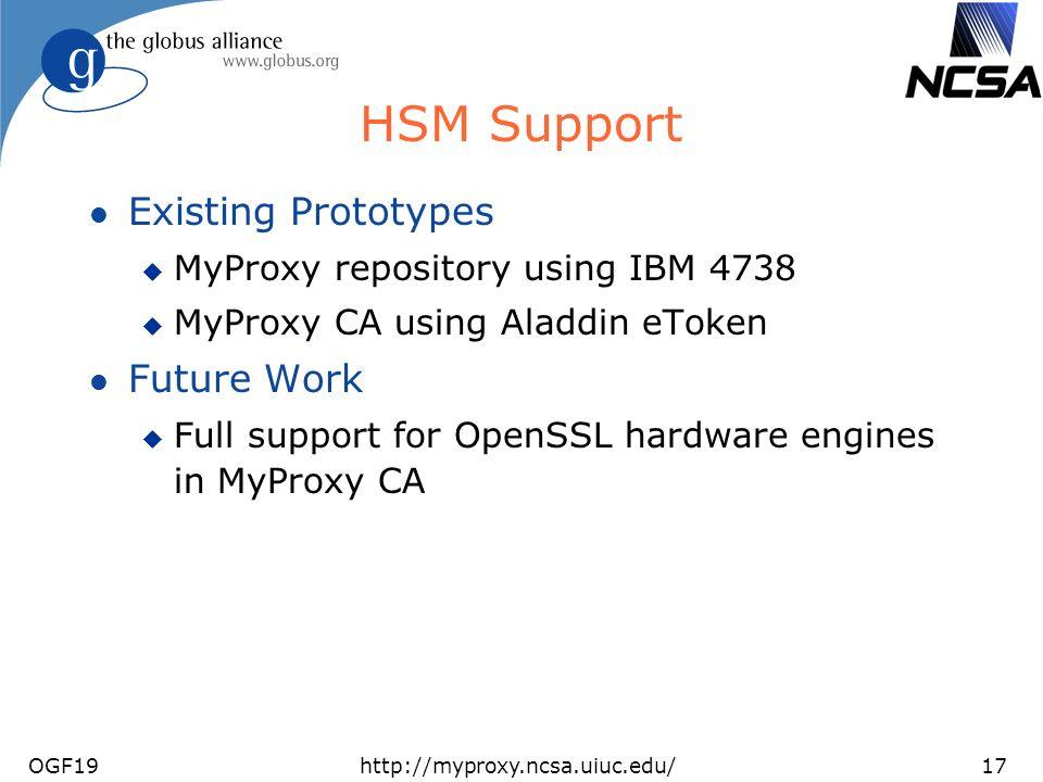 OGF19http://myproxy.ncsa.uiuc.edu/17 HSM Support l Existing Prototypes u MyProxy repository using IBM 4738 u MyProxy CA using Aladdin eToken l Future