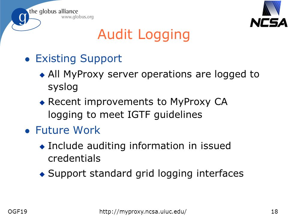OGF19http://myproxy.ncsa.uiuc.edu/18 Audit Logging l Existing Support u All MyProxy server operations are logged to syslog u Recent improvements to My