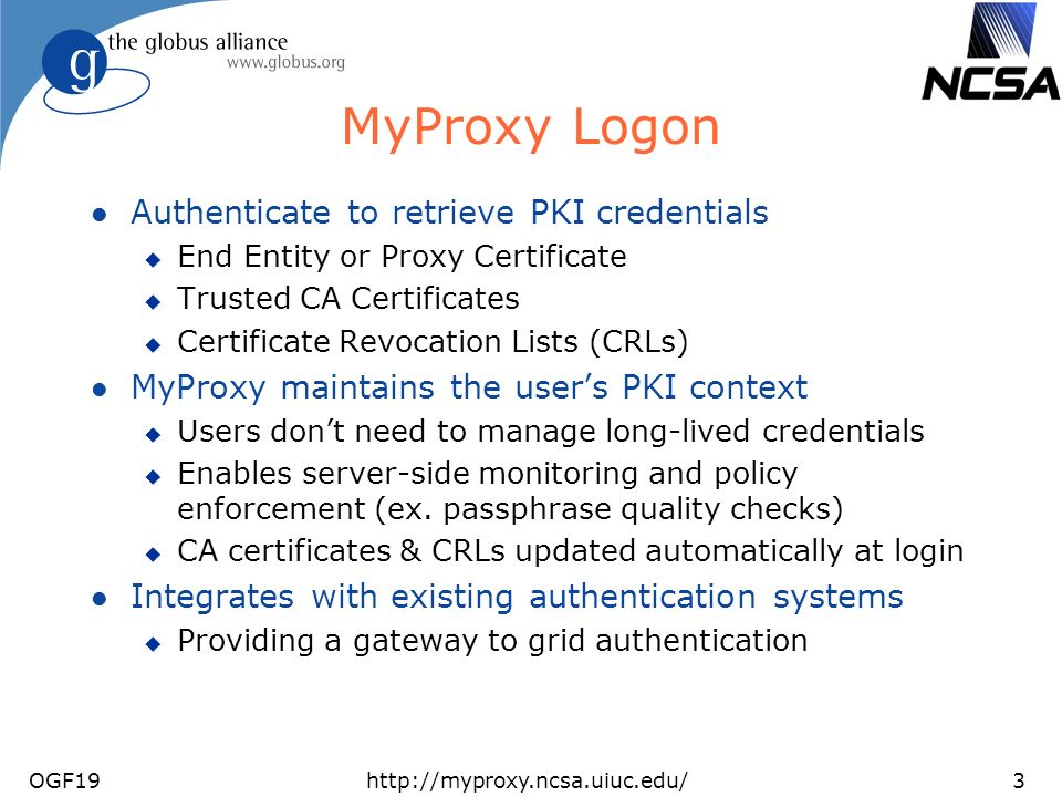 OGF19http://myproxy.ncsa.uiuc.edu/3 MyProxy Logon l Authenticate to retrieve PKI credentials u End Entity or Proxy Certificate u Trusted CA Certificates u Certificate Revocation Lists (CRLs) l MyProxy maintains the users PKI context u Users dont need to manage long-lived credentials u Enables server-side monitoring and policy enforcement (ex.