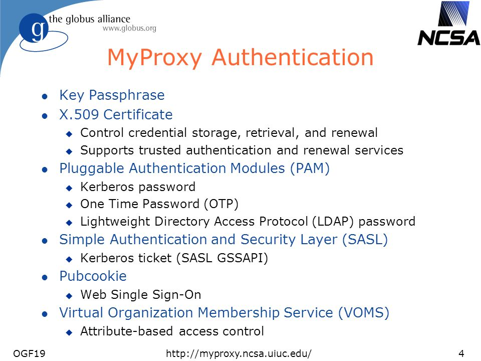 OGF19http://myproxy.ncsa.uiuc.edu/4 MyProxy Authentication l Key Passphrase l X.509 Certificate u Control credential storage, retrieval, and renewal u Supports trusted authentication and renewal services l Pluggable Authentication Modules (PAM) u Kerberos password u One Time Password (OTP) u Lightweight Directory Access Protocol (LDAP) password l Simple Authentication and Security Layer (SASL) u Kerberos ticket (SASL GSSAPI) l Pubcookie u Web Single Sign-On l Virtual Organization Membership Service (VOMS) u Attribute-based access control