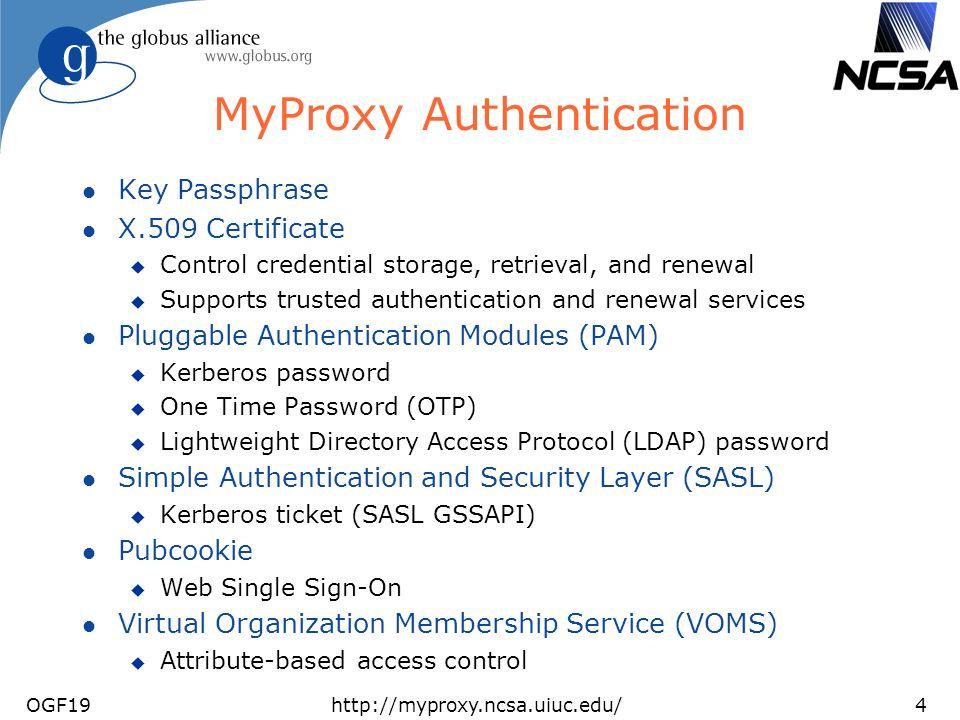 OGF19http://myproxy.ncsa.uiuc.edu/4 MyProxy Authentication l Key Passphrase l X.509 Certificate u Control credential storage, retrieval, and renewal u