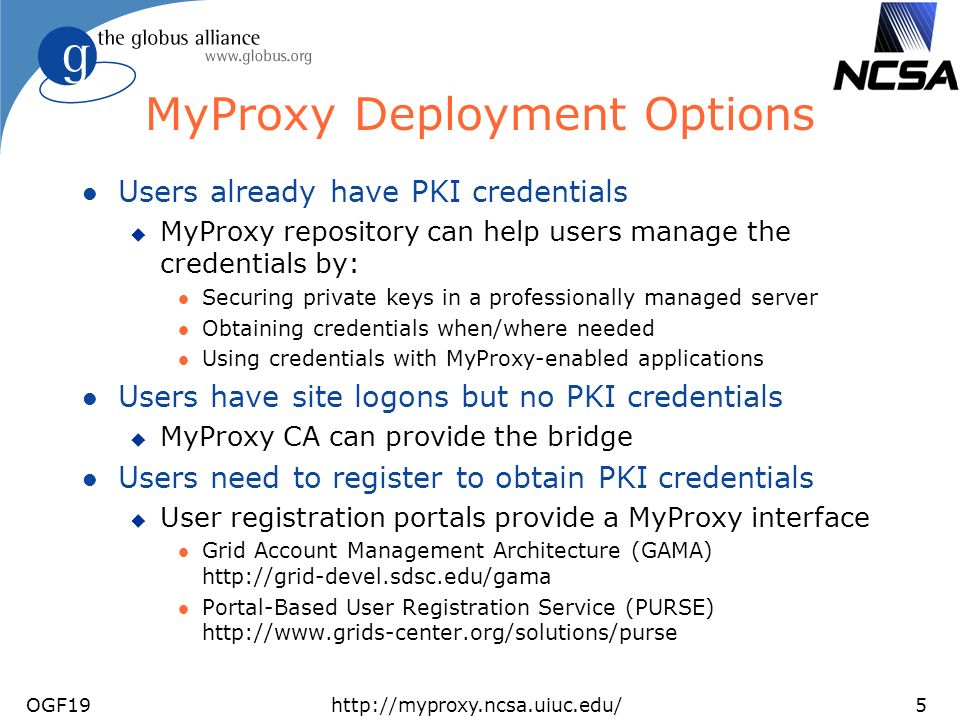 OGF19http://myproxy.ncsa.uiuc.edu/5 MyProxy Deployment Options l Users already have PKI credentials u MyProxy repository can help users manage the credentials by: l Securing private keys in a professionally managed server l Obtaining credentials when/where needed l Using credentials with MyProxy-enabled applications l Users have site logons but no PKI credentials u MyProxy CA can provide the bridge l Users need to register to obtain PKI credentials u User registration portals provide a MyProxy interface l Grid Account Management Architecture (GAMA)   l Portal-Based User Registration Service (PURSE)