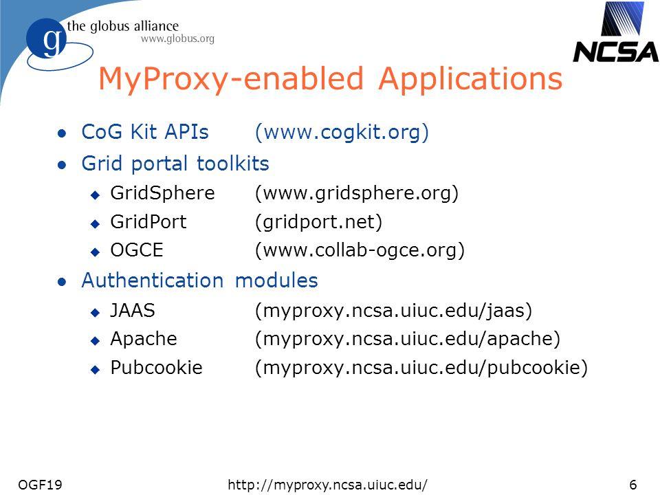 OGF19http://myproxy.ncsa.uiuc.edu/6 MyProxy-enabled Applications l CoG Kit APIs (www.cogkit.org) l Grid portal toolkits u GridSphere (www.gridsphere.org) u GridPort (gridport.net) u OGCE (www.collab-ogce.org) l Authentication modules u JAAS (myproxy.ncsa.uiuc.edu/jaas) u Apache (myproxy.ncsa.uiuc.edu/apache) u Pubcookie(myproxy.ncsa.uiuc.edu/pubcookie)