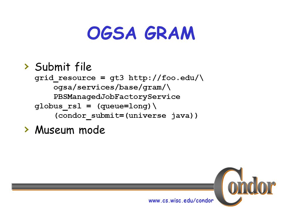 www.cs.wisc.edu/condor OGSA GRAM Submit file grid_resource = gt3 http://foo.edu/\ ogsa/services/base/gram/\ PBSManagedJobFactoryService globus_rsl = (