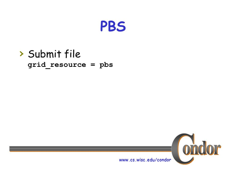 www.cs.wisc.edu/condor PBS Submit file grid_resource = pbs
