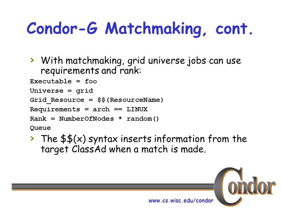 www.cs.wisc.edu/condor Condor-G Matchmaking, cont. With matchmaking, grid universe jobs can use requirements and rank: Executable = foo Universe = gri