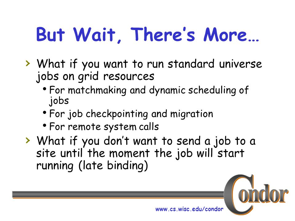 www.cs.wisc.edu/condor But Wait, Theres More… What if you want to run standard universe jobs on grid resources For matchmaking and dynamic scheduling