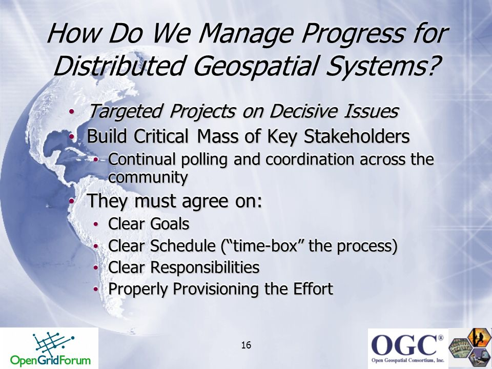 16 How Do We Manage Progress for Distributed Geospatial Systems? Targeted Projects on Decisive Issues Targeted Projects on Decisive Issues Build Criti