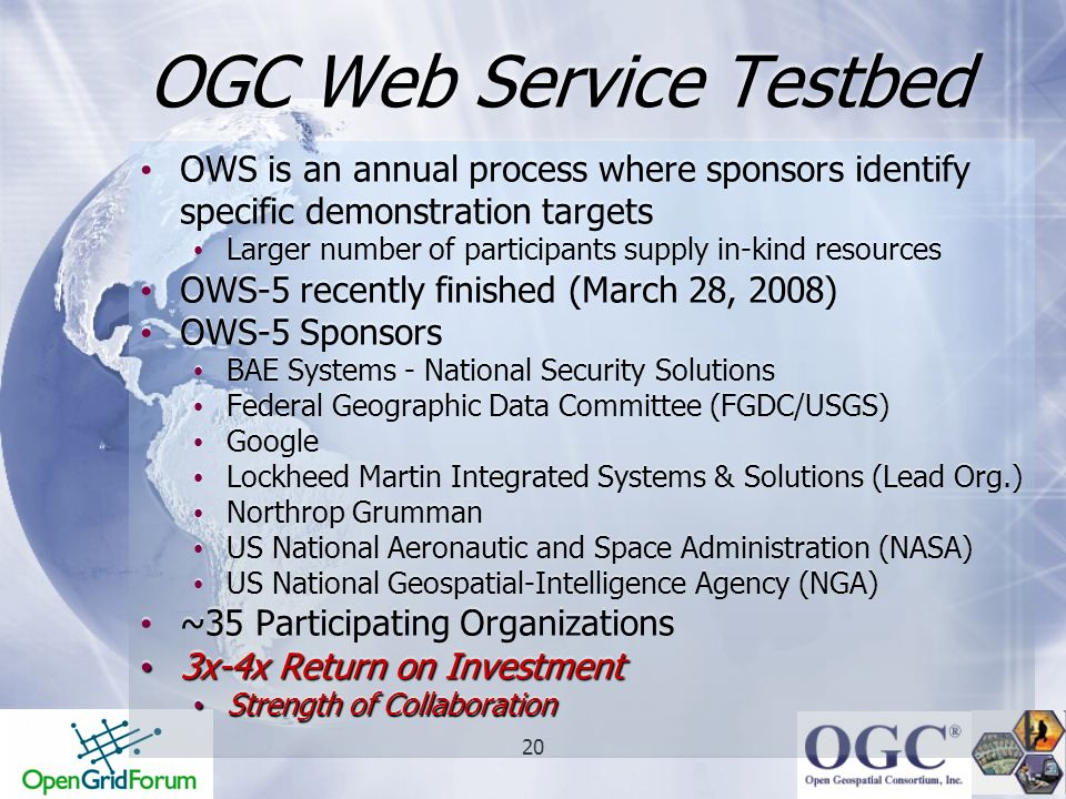 20 OGC Web Service Testbed OWS is an annual process where sponsors identify specific demonstration targets Larger number of participants supply in-kin