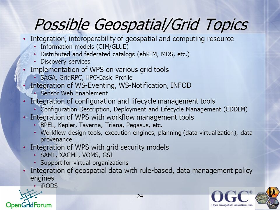 24 Possible Geospatial/Grid Topics Integration, interoperability of geospatial and computing resource Information models (CIM/GLUE) Distributed and fe