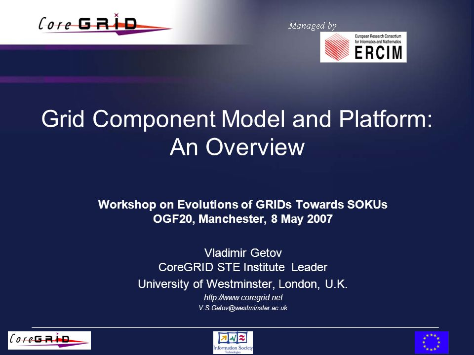 Grid Component Model and Platform: An Overview Workshop on Evolutions of GRIDs Towards SOKUs OGF20, Manchester, 8 May 2007 Vladimir Getov CoreGRID STE Institute Leader University of Westminster, London, U.K.