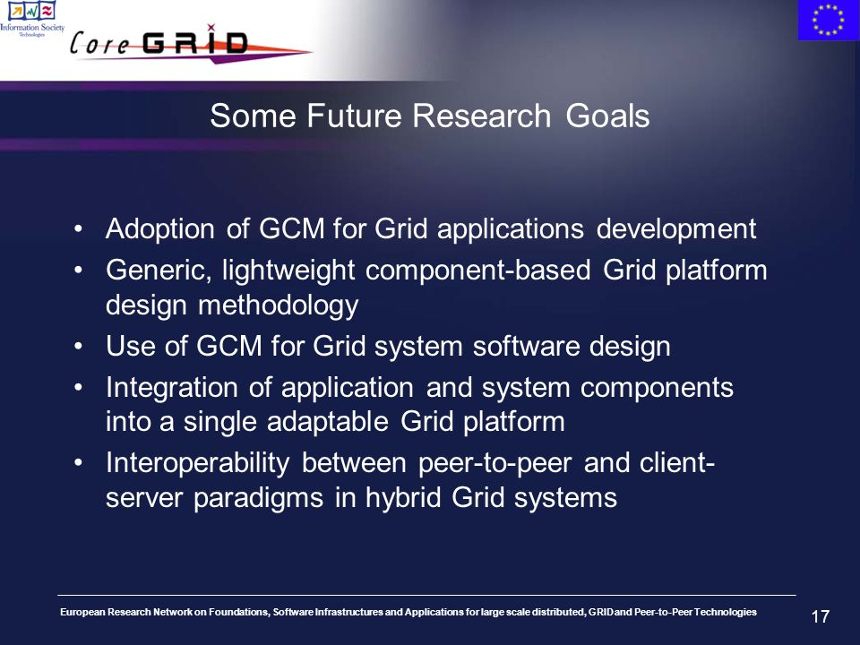 European Research Network on Foundations, Software Infrastructures and Applications for large scale distributed, GRID and Peer-to-Peer Technologies 17 Some Future Research Goals Adoption of GCM for Grid applications development Generic, lightweight component-based Grid platform design methodology Use of GCM for Grid system software design Integration of application and system components into a single adaptable Grid platform Interoperability between peer-to-peer and client- server paradigms in hybrid Grid systems