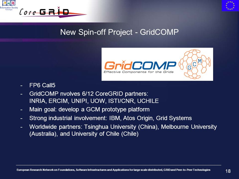 European Research Network on Foundations, Software Infrastructures and Applications for large scale distributed, GRID and Peer-to-Peer Technologies 18 New Spin-off Project - GridCOMP -FP6 Call5 -GridCOMP nvolves 6/12 CoreGRID partners: INRIA, ERCIM, UNIPI, UOW, ISTI/CNR, UCHILE -Main goal: develop a GCM prototype platform -Strong industrial involvement: IBM, Atos Origin, Grid Systems -Worldwide partners: Tsinghua University (China), Melbourne University (Australia), and University of Chile (Chile)