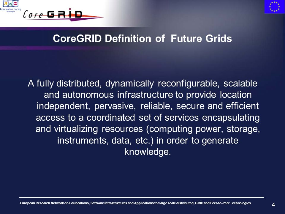 European Research Network on Foundations, Software Infrastructures and Applications for large scale distributed, GRID and Peer-to-Peer Technologies 4 CoreGRID Definition of Future Grids A fully distributed, dynamically reconfigurable, scalable and autonomous infrastructure to provide location independent, pervasive, reliable, secure and efficient access to a coordinated set of services encapsulating and virtualizing resources (computing power, storage, instruments, data, etc.) in order to generate knowledge.