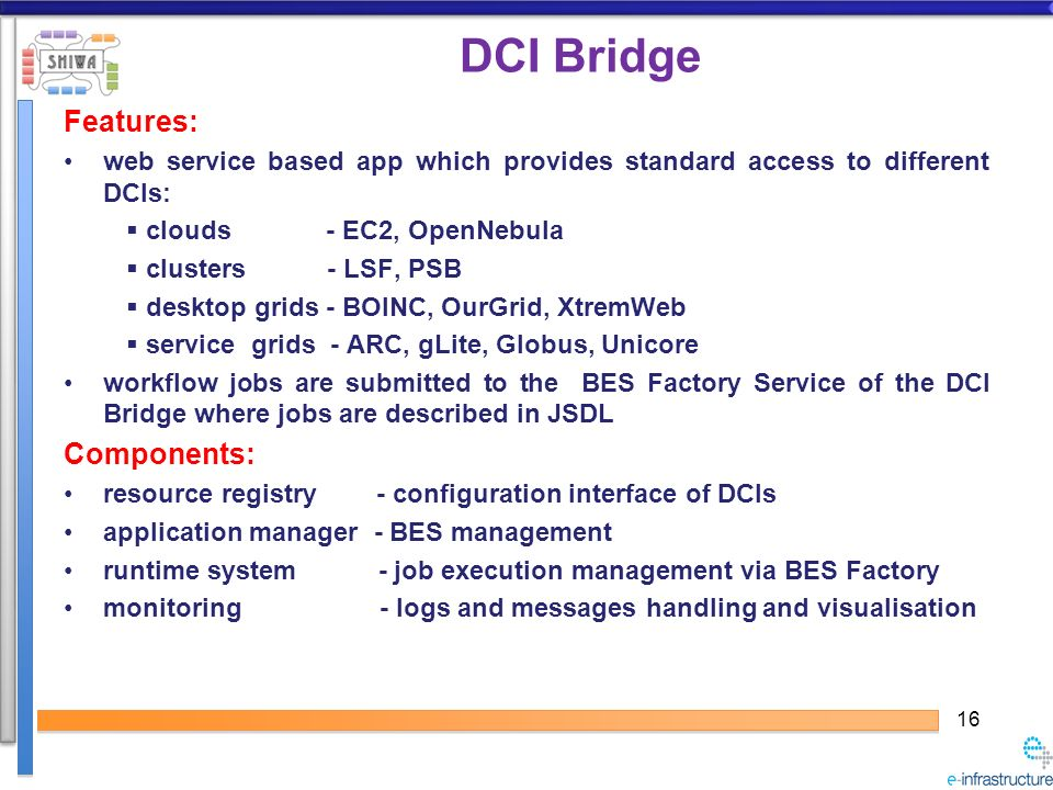 16 DCI Bridge Features: web service based app which provides standard access to different DCIs: clouds - EC2, OpenNebula clusters - LSF, PSB desktop grids - BOINC, OurGrid, XtremWeb service grids - ARC, gLite, Globus, Unicore workflow jobs are submitted to the BES Factory Service of the DCI Bridge where jobs are described in JSDL Components: resource registry - configuration interface of DCIs application manager - BES management runtime system - job execution management via BES Factory monitoring - logs and messages handling and visualisation