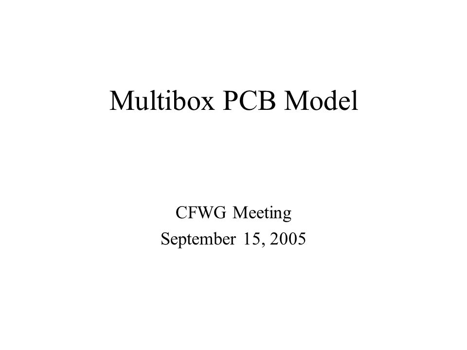 Multibox PCB Model CFWG Meeting September 15, 2005