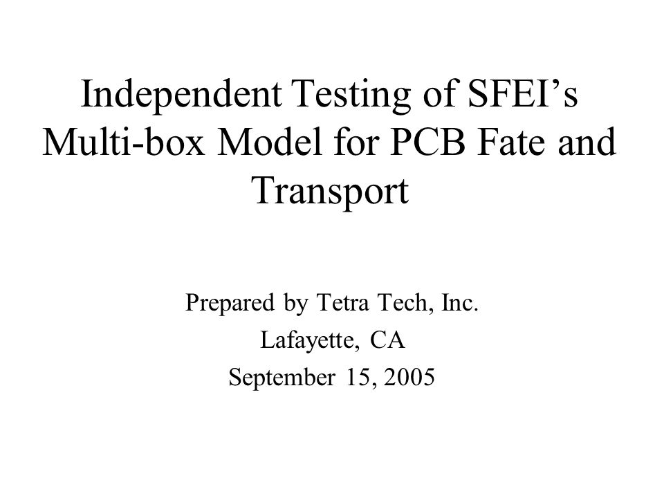 Independent Testing of SFEIs Multi-box Model for PCB Fate and Transport Prepared by Tetra Tech, Inc. Lafayette, CA September 15, 2005