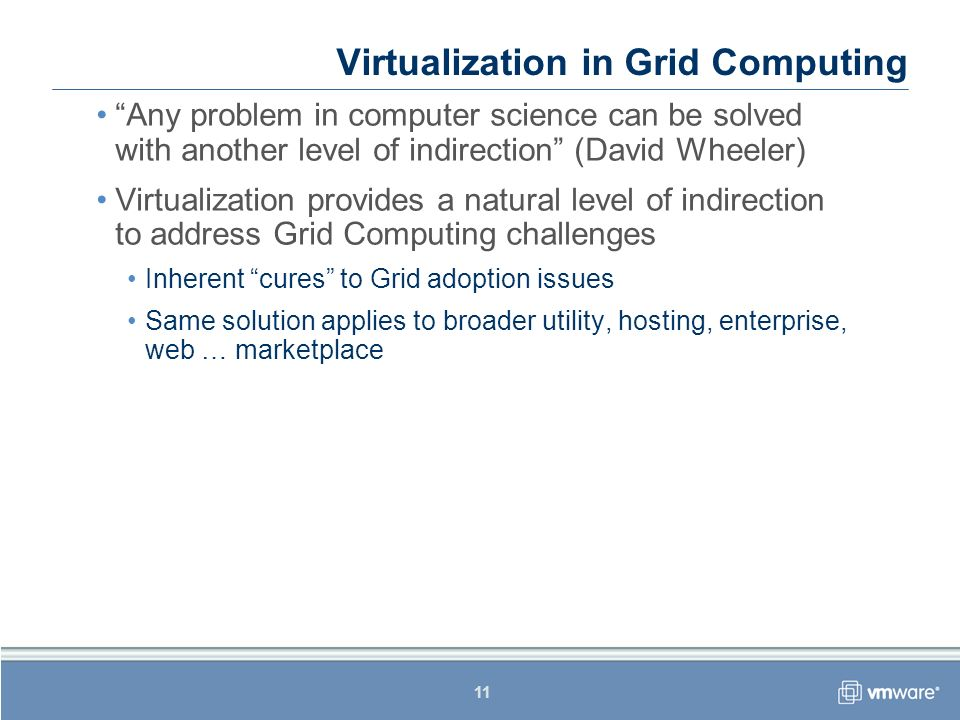 11 Virtualization in Grid Computing Any problem in computer science can be solved with another level of indirection (David Wheeler) Virtualization pro