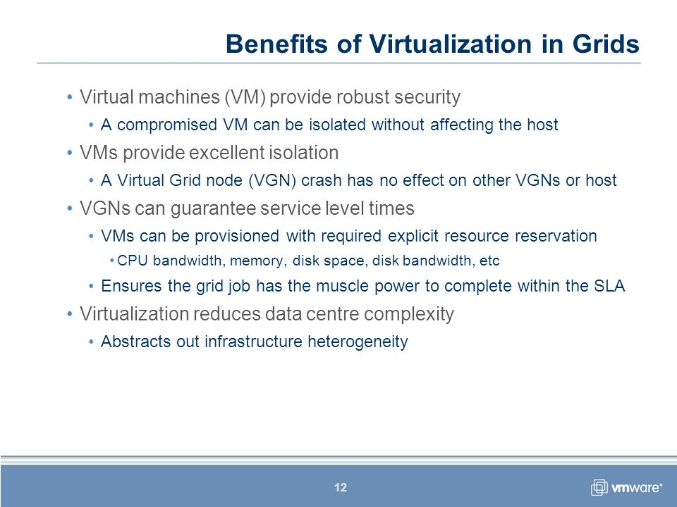 12 Benefits of Virtualization in Grids Virtual machines (VM) provide robust security A compromised VM can be isolated without affecting the host VMs provide excellent isolation A Virtual Grid node (VGN) crash has no effect on other VGNs or host VGNs can guarantee service level times VMs can be provisioned with required explicit resource reservation CPU bandwidth, memory, disk space, disk bandwidth, etc Ensures the grid job has the muscle power to complete within the SLA Virtualization reduces data centre complexity Abstracts out infrastructure heterogeneity