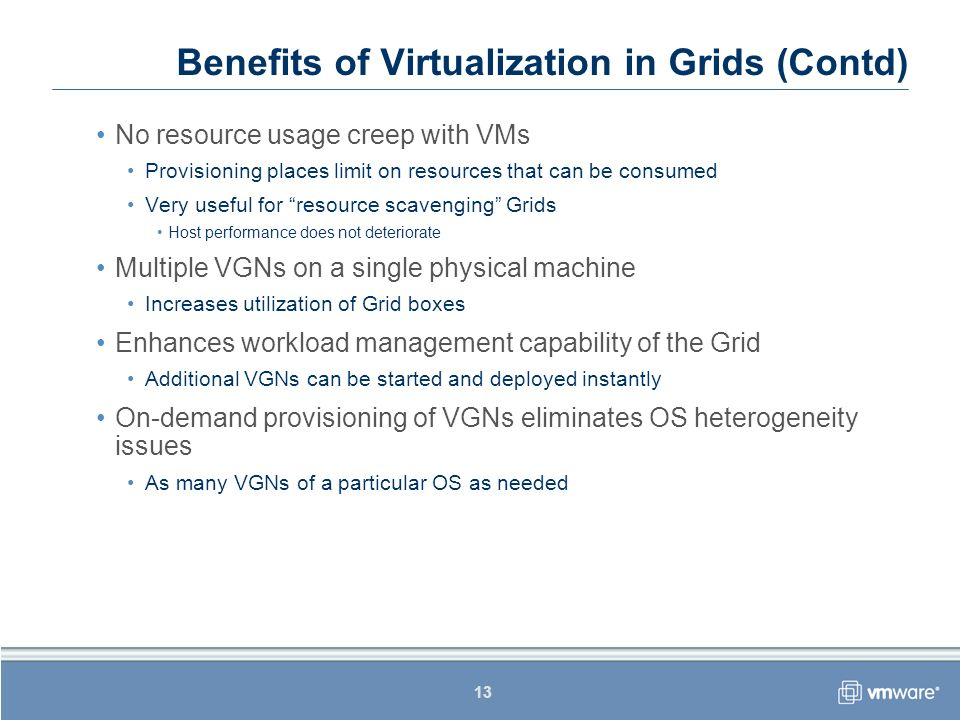 13 Benefits of Virtualization in Grids (Contd) No resource usage creep with VMs Provisioning places limit on resources that can be consumed Very usefu