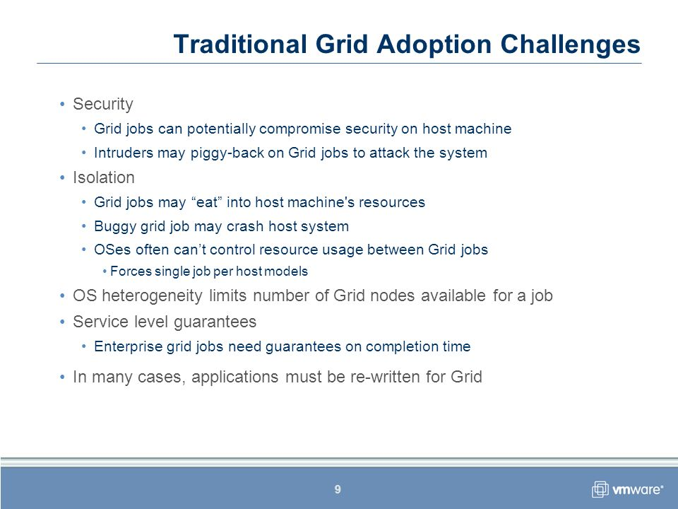 9 Traditional Grid Adoption Challenges Security Grid jobs can potentially compromise security on host machine Intruders may piggy-back on Grid jobs to