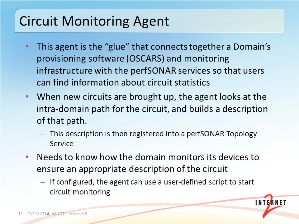This agent is the glue that connects together a Domains provisioning software (OSCARS) and monitoring infrastructure with the perfSONAR services so that users can find information about circuit statistics When new circuits are brought up, the agent looks at the intra-domain path for the circuit, and builds a description of that path.