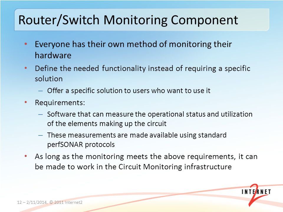 Everyone has their own method of monitoring their hardware Define the needed functionality instead of requiring a specific solution – Offer a specific solution to users who want to use it Requirements: – Software that can measure the operational status and utilization of the elements making up the circuit – These measurements are made available using standard perfSONAR protocols As long as the monitoring meets the above requirements, it can be made to work in the Circuit Monitoring infrastructure 12 – 2/11/2014, © 2011 Internet2 Router/Switch Monitoring Component