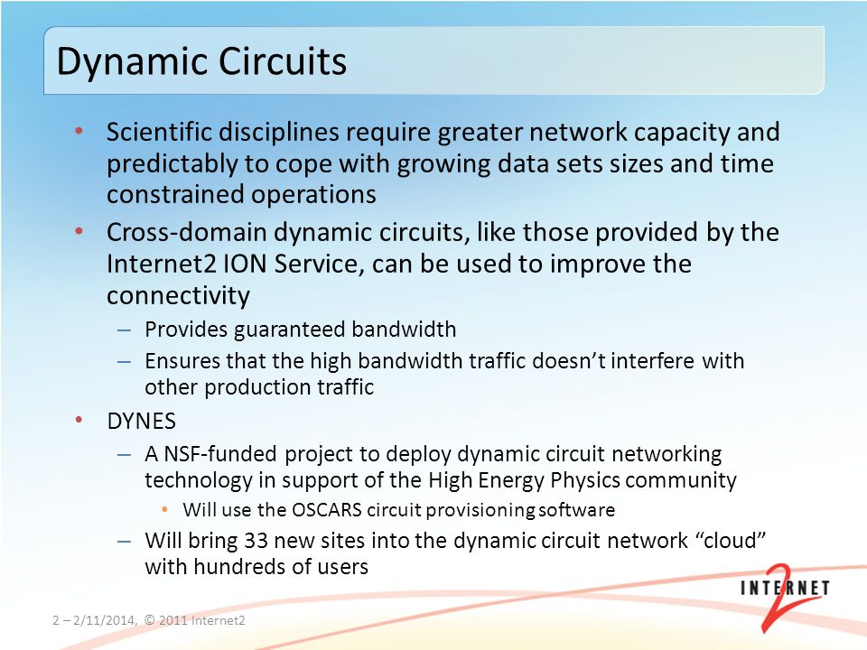 Scientific disciplines require greater network capacity and predictably to cope with growing data sets sizes and time constrained operations Cross-domain dynamic circuits, like those provided by the Internet2 ION Service, can be used to improve the connectivity – Provides guaranteed bandwidth – Ensures that the high bandwidth traffic doesnt interfere with other production traffic DYNES – A NSF-funded project to deploy dynamic circuit networking technology in support of the High Energy Physics community Will use the OSCARS circuit provisioning software – Will bring 33 new sites into the dynamic circuit network cloud with hundreds of users 2 – 2/11/2014, © 2011 Internet2 Dynamic Circuits