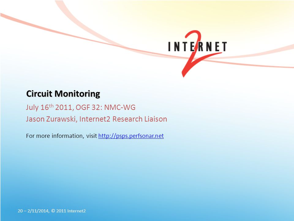 Circuit Monitoring July 16 th 2011, OGF 32: NMC-WG Jason Zurawski, Internet2 Research Liaison For more information, visit http://psps.perfsonar.nethttp://psps.perfsonar.net 20 – 2/11/2014, © 2011 Internet2