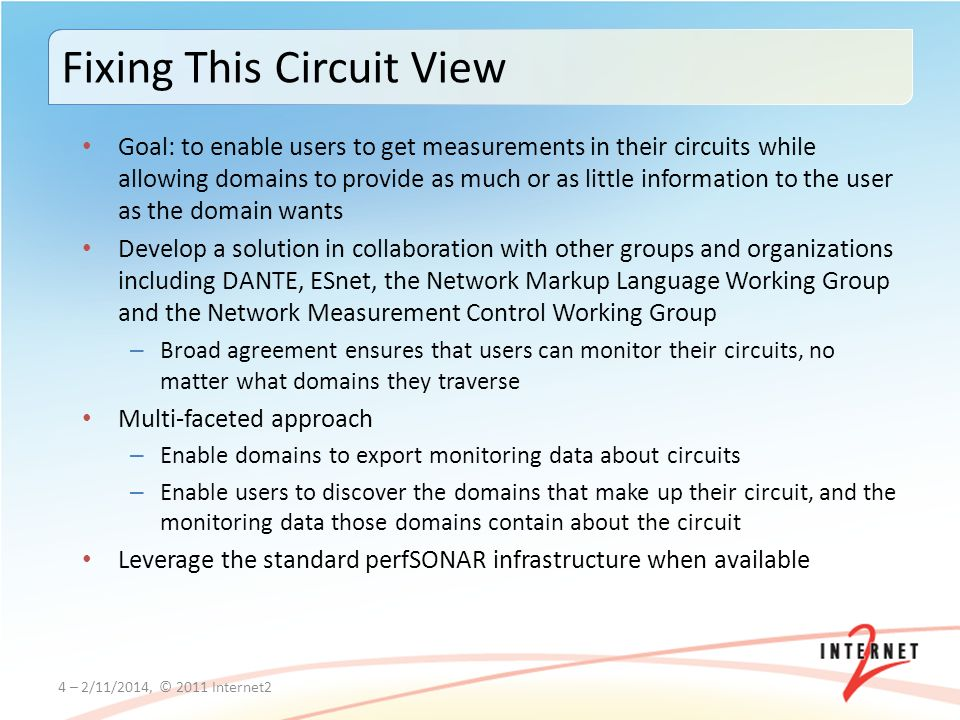 Fixing This Circuit View Goal: to enable users to get measurements in their circuits while allowing domains to provide as much or as little information to the user as the domain wants Develop a solution in collaboration with other groups and organizations including DANTE, ESnet, the Network Markup Language Working Group and the Network Measurement Control Working Group – Broad agreement ensures that users can monitor their circuits, no matter what domains they traverse Multi-faceted approach – Enable domains to export monitoring data about circuits – Enable users to discover the domains that make up their circuit, and the monitoring data those domains contain about the circuit Leverage the standard perfSONAR infrastructure when available 4 – 2/11/2014, © 2011 Internet2