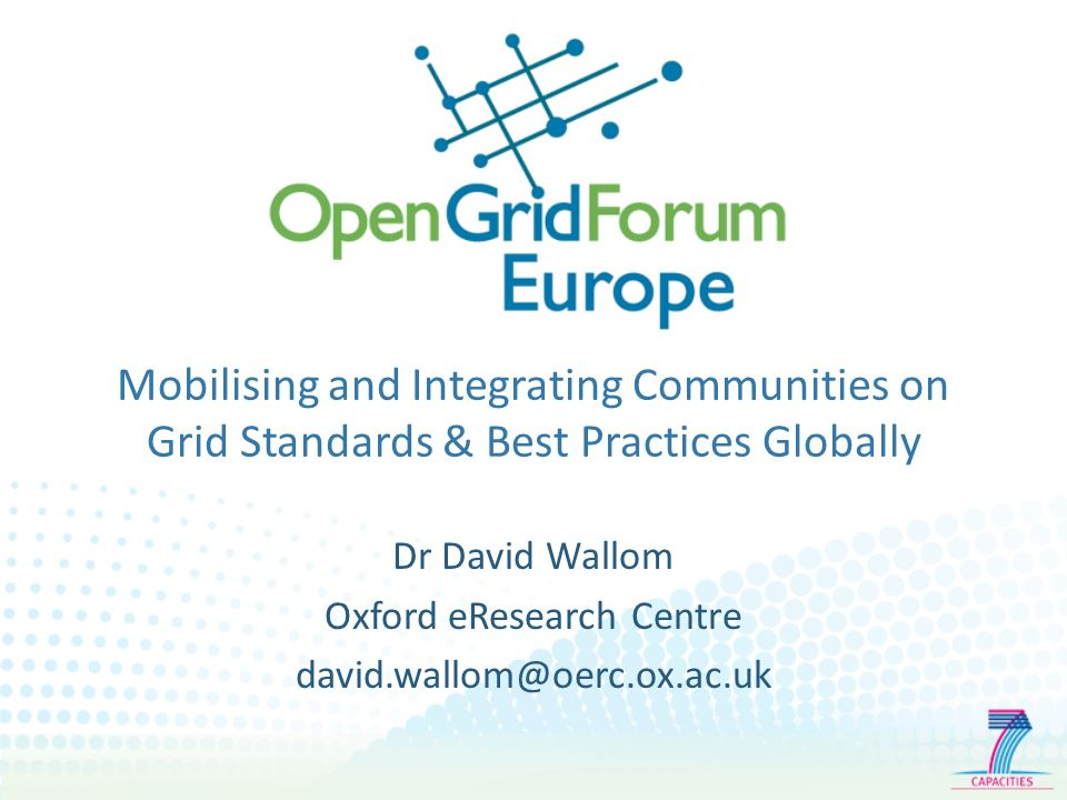 Mobilising and Integrating Communities on Grid Standards & Best Practices Globally Dr David Wallom Oxford eResearch Centre david.wallom@oerc.ox.ac.uk
