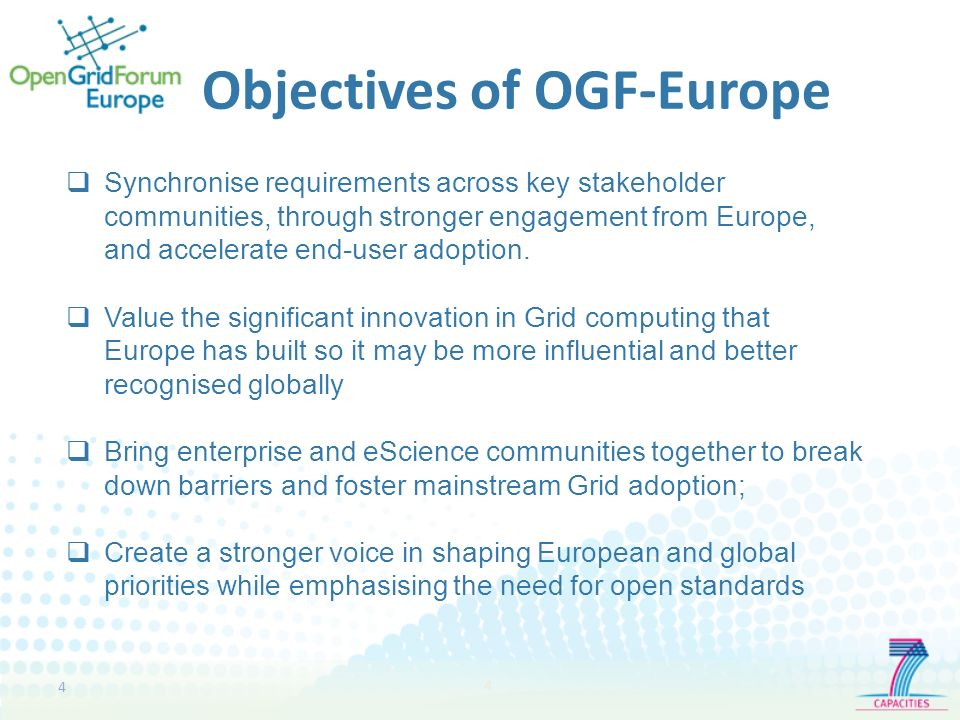 4 4 Objectives of OGF-Europe Synchronise requirements across key stakeholder communities, through stronger engagement from Europe, and accelerate end-user adoption.