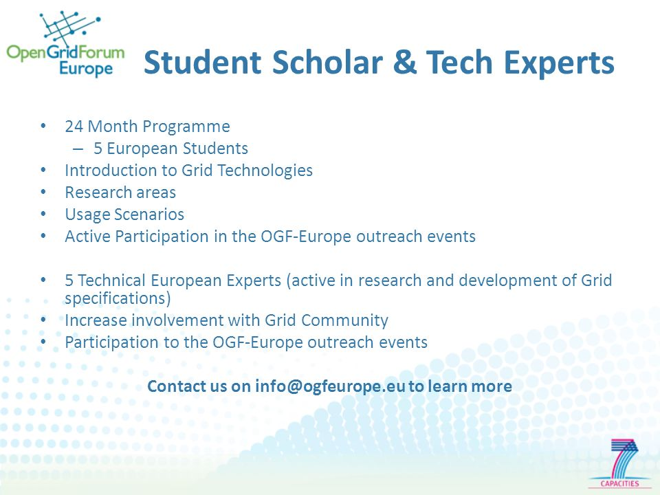 Student Scholar & Tech Experts 24 Month Programme – 5 European Students Introduction to Grid Technologies Research areas Usage Scenarios Active Participation in the OGF-Europe outreach events 5 Technical European Experts (active in research and development of Grid specifications) Increase involvement with Grid Community Participation to the OGF-Europe outreach events Contact us on info@ogfeurope.eu to learn more