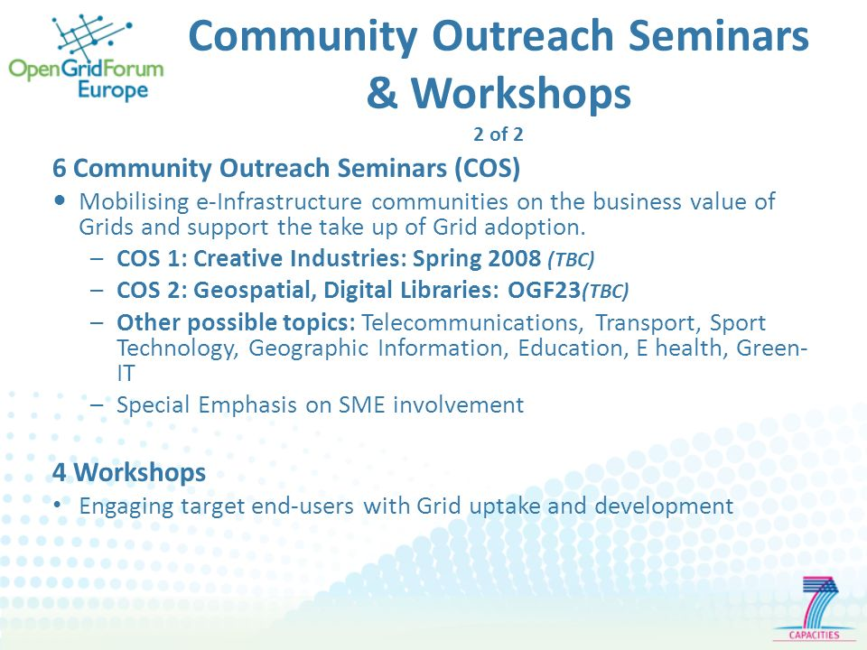 Community Outreach Seminars & Workshops 2 of 2 6 Community Outreach Seminars (COS) Mobilising e-Infrastructure communities on the business value of Grids and support the take up of Grid adoption.