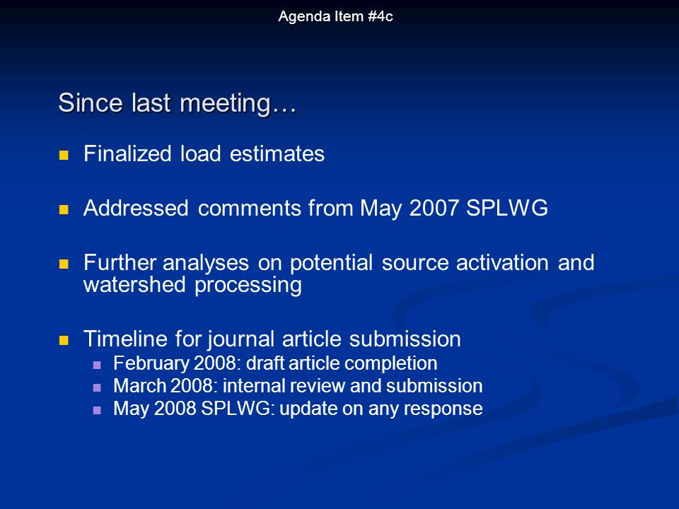Finalized load estimates Addressed comments from May 2007 SPLWG Further analyses on potential source activation and watershed processing Timeline for journal article submission February 2008: draft article completion March 2008: internal review and submission May 2008 SPLWG: update on any response Since last meeting… Agenda Item #4c