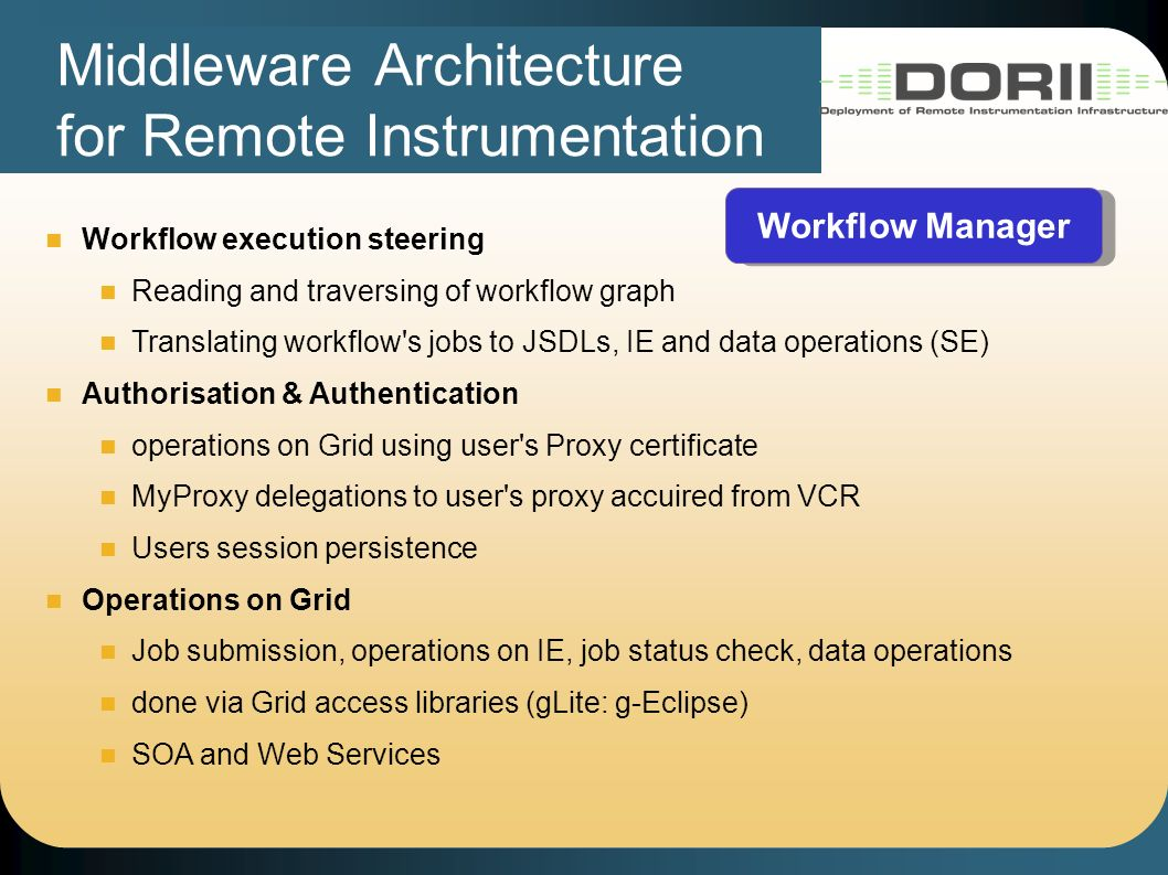 Middleware Architecture for Remote Instrumentation Workflow Manager Workflow execution steering Reading and traversing of workflow graph Translating workflow s jobs to JSDLs, IE and data operations (SE) Authorisation & Authentication operations on Grid using user s Proxy certificate MyProxy delegations to user s proxy accuired from VCR Users session persistence Operations on Grid Job submission, operations on IE, job status check, data operations done via Grid access libraries (gLite: g-Eclipse) SOA and Web Services