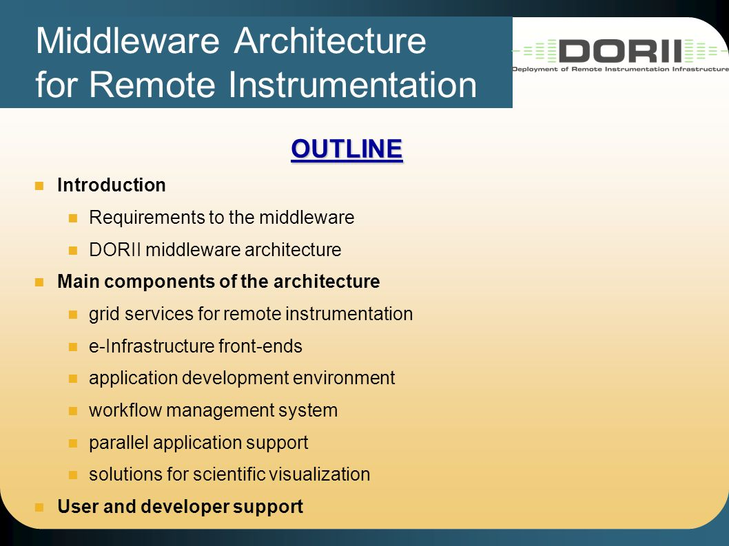 Middleware Architecture for Remote Instrumentation OUTLINE Introduction Requirements to the middleware DORII middleware architecture Main components of the architecture grid services for remote instrumentation e-Infrastructure front-ends application development environment workflow management system parallel application support solutions for scientific visualization User and developer support